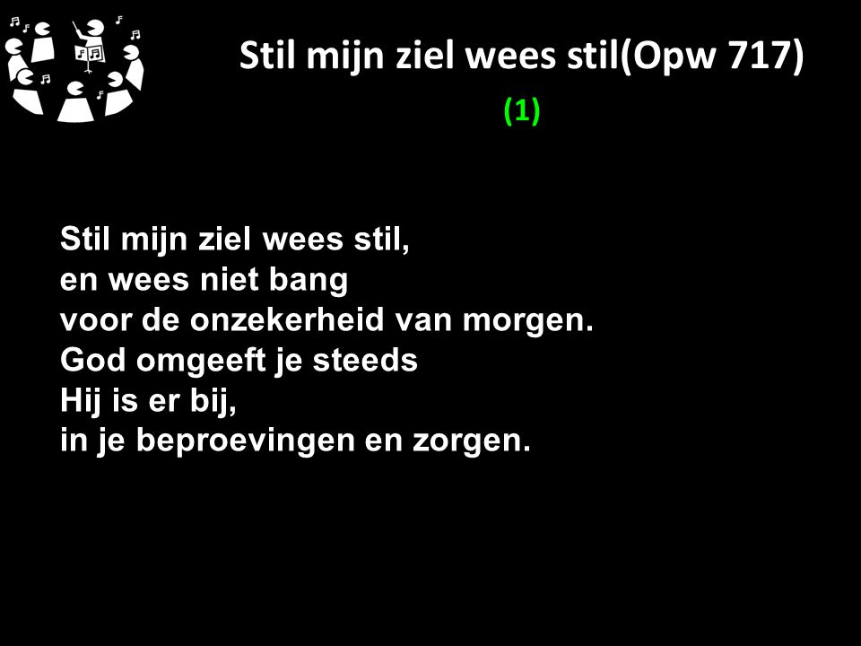 Stil mijn ziel wees stil(Opw 717) (1) Stil mijn ziel wees stil, en wees niet bang voor de onzekerheid van morgen. God omgeeft je steeds Hij is er bij,