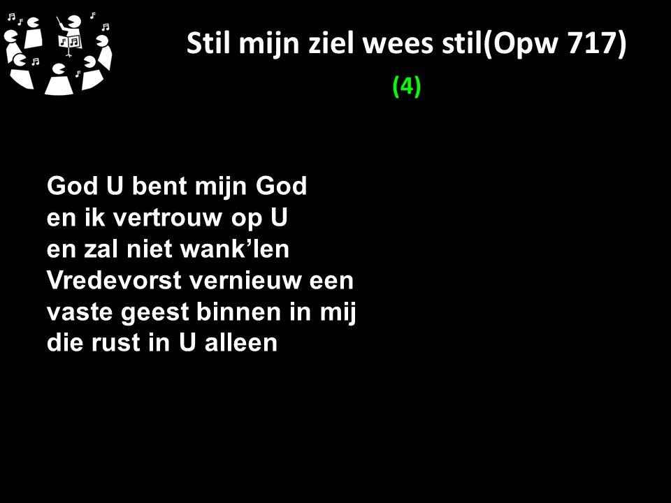 Stil mijn ziel wees stil(Opw 717) (4) God U bent mijn God en ik vertrouw op U en zal niet wank'len Vredevorst vernieuw een vaste geest binnen in mij d