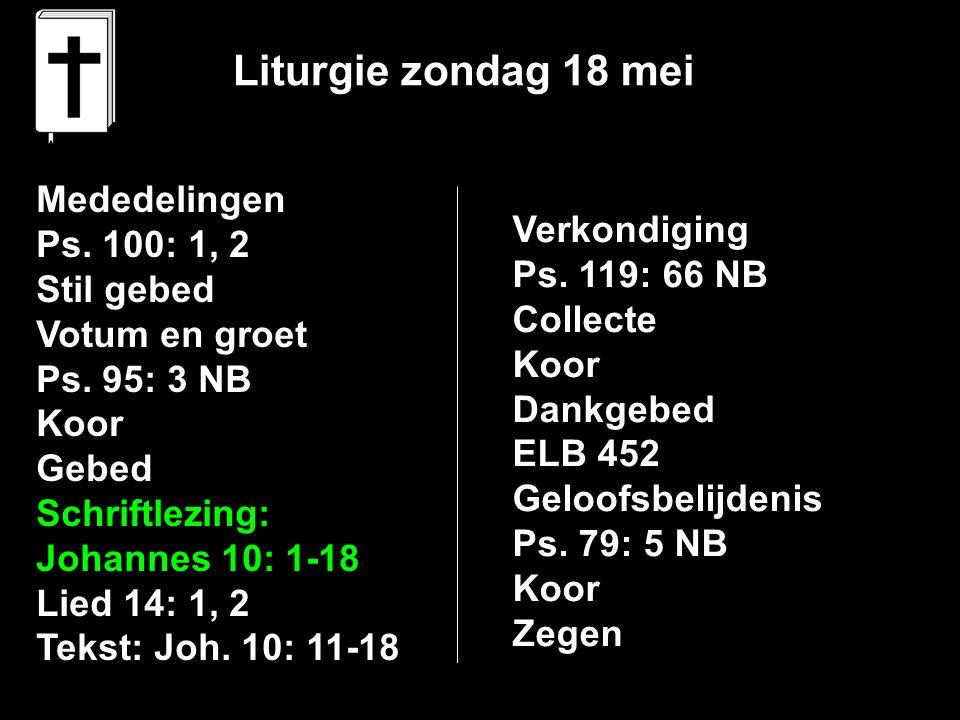 Liturgie zondag 18 mei Mededelingen Ps. 100: 1, 2 Stil gebed Votum en groet Ps. 95: 3 NB Koor Gebed Schriftlezing: Johannes 10: 1-18 Lied 14: 1, 2 Tek
