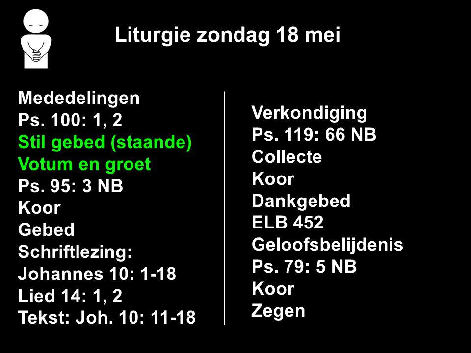 Liturgie zondag 18 mei Mededelingen Ps. 100: 1, 2 Stil gebed (staande) Votum en groet Ps. 95: 3 NB Koor Gebed Schriftlezing: Johannes 10: 1-18 Lied 14