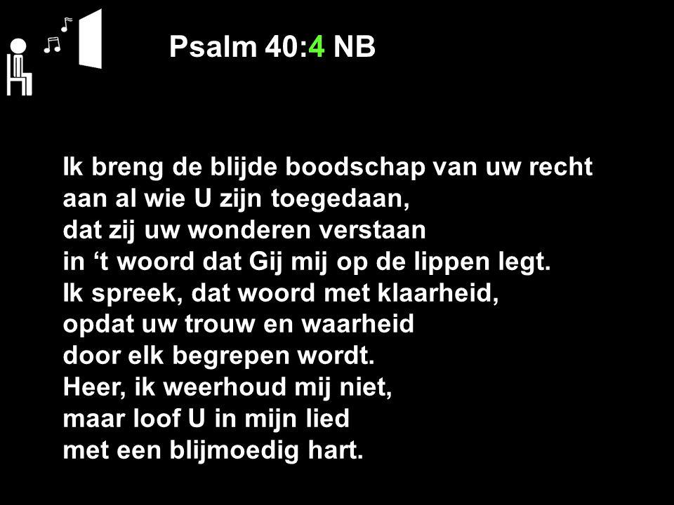 Psalm 40:4 NB Ik breng de blijde boodschap van uw recht aan al wie U zijn toegedaan, dat zij uw wonderen verstaan in 't woord dat Gij mij op de lippen