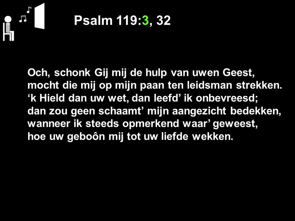 Psalm 119:3, 32 Och, schonk Gij mij de hulp van uwen Geest, mocht die mij op mijn paan ten leidsman strekken. 'k Hield dan uw wet, dan leefd' ik onbev