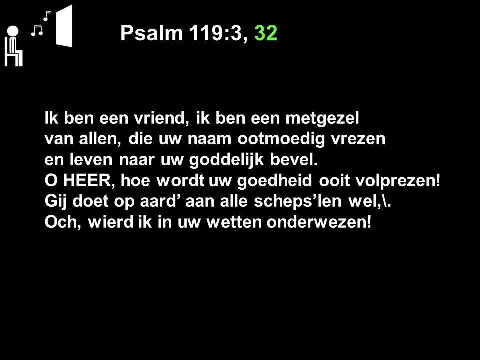 Psalm 119:3, 32 Ik ben een vriend, ik ben een metgezel van allen, die uw naam ootmoedig vrezen en leven naar uw goddelijk bevel. O HEER, hoe wordt uw