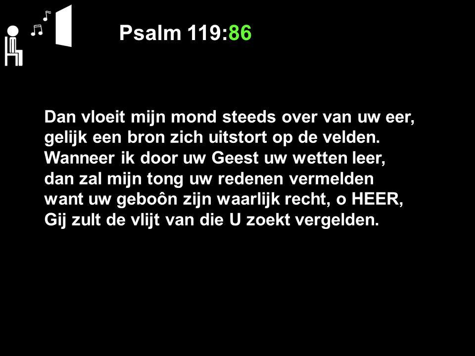 Psalm 119:86 Dan vloeit mijn mond steeds over van uw eer, gelijk een bron zich uitstort op de velden. Wanneer ik door uw Geest uw wetten leer, dan zal