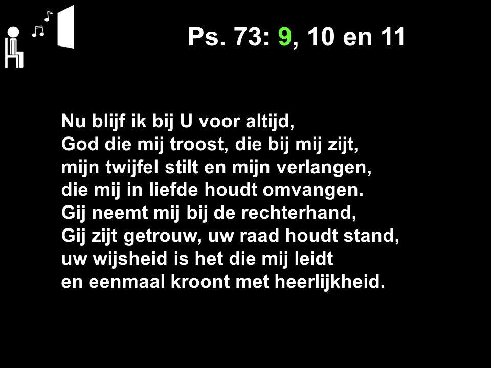 Ps. 73: 9, 10 en 11 Nu blijf ik bij U voor altijd, God die mij troost, die bij mij zijt, mijn twijfel stilt en mijn verlangen, die mij in liefde houdt