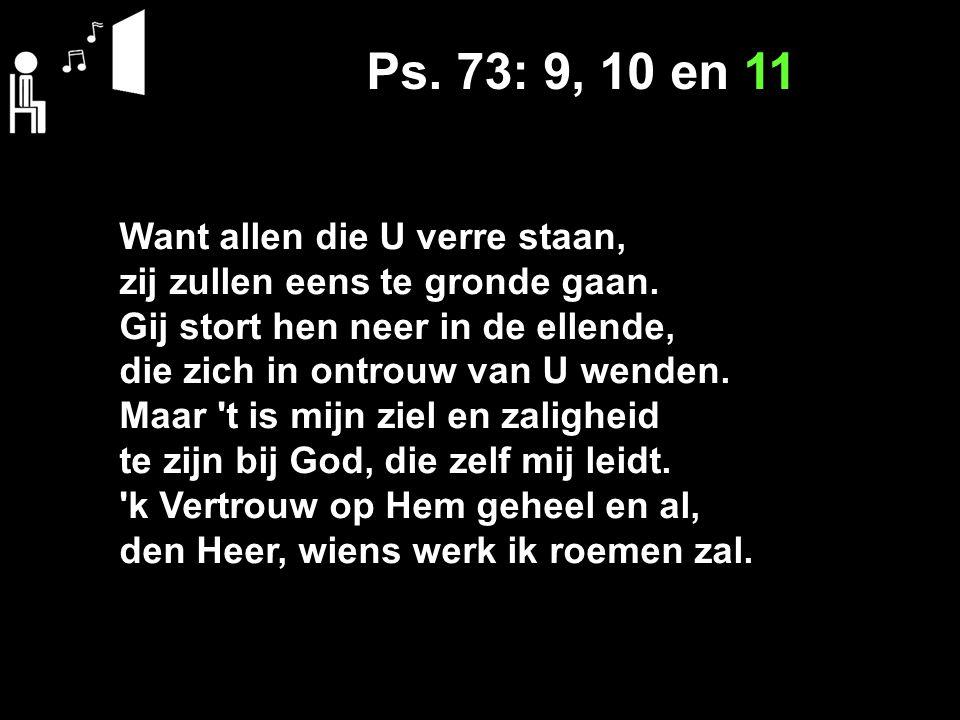 Ps. 73: 9, 10 en 11 Want allen die U verre staan, zij zullen eens te gronde gaan.