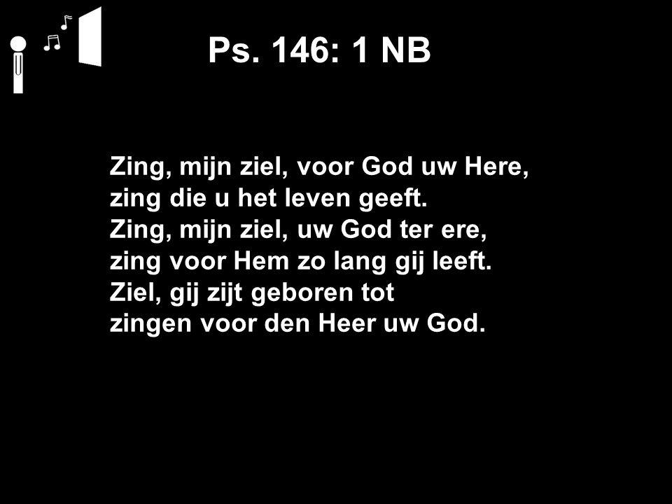 Ps. 146: 1 NB Zing, mijn ziel, voor God uw Here, zing die u het leven geeft.