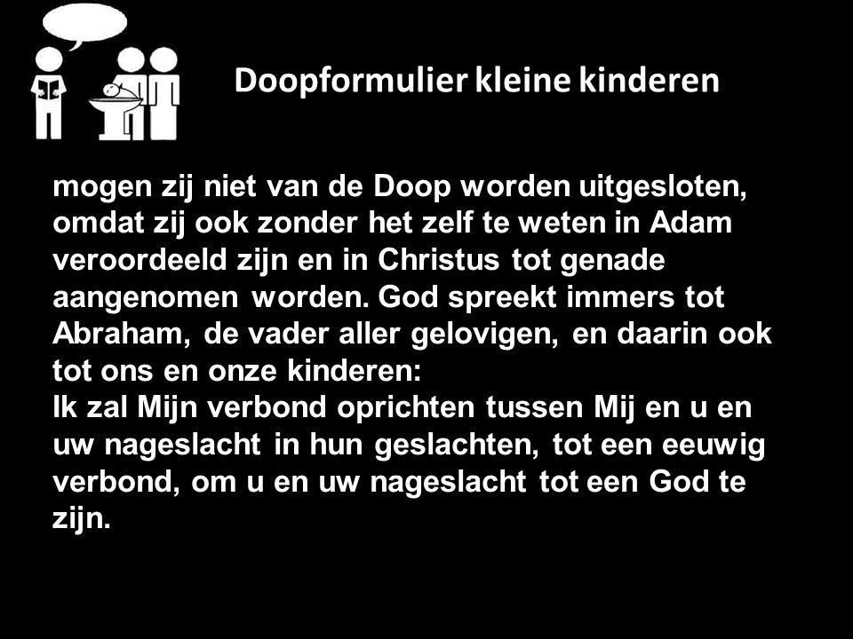 Doopformulier kleine kinderen mogen zij niet van de Doop worden uitgesloten, omdat zij ook zonder het zelf te weten in Adam veroordeeld zijn en in Christus tot genade aangenomen worden.