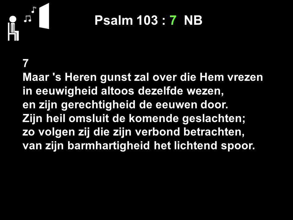 Op Psalm 103 : 7 NB 7 Maar s Heren gunst zal over die Hem vrezen in eeuwigheid altoos dezelfde wezen, en zijn gerechtigheid de eeuwen door.