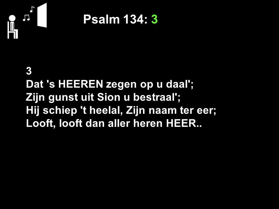 Psalm 134: 3 3 Dat s HEEREN zegen op u daal ; Zijn gunst uit Sion u bestraal ; Hij schiep t heelal, Zijn naam ter eer; Looft, looft dan aller heren HEER..