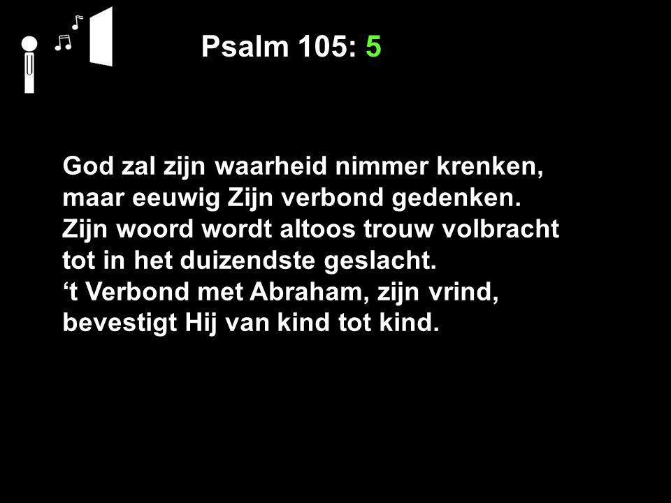 Psalm 105: 5 God zal zijn waarheid nimmer krenken, maar eeuwig Zijn verbond gedenken.