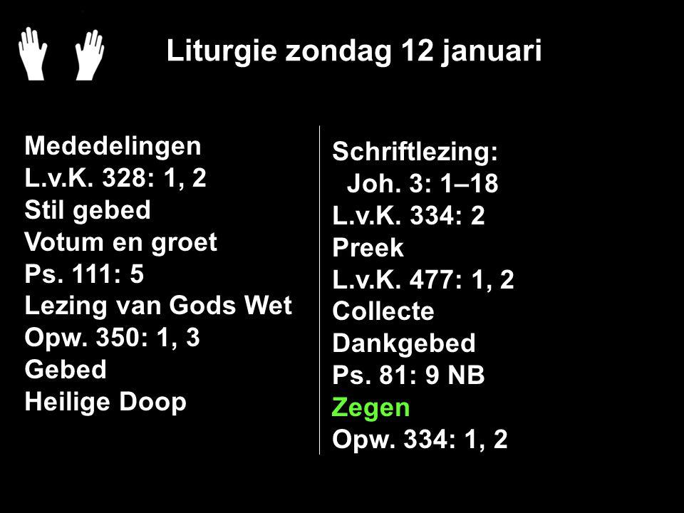 Liturgie zondag 12 januari Mededelingen L.v.K. 328: 1, 2 Stil gebed Votum en groet Ps.