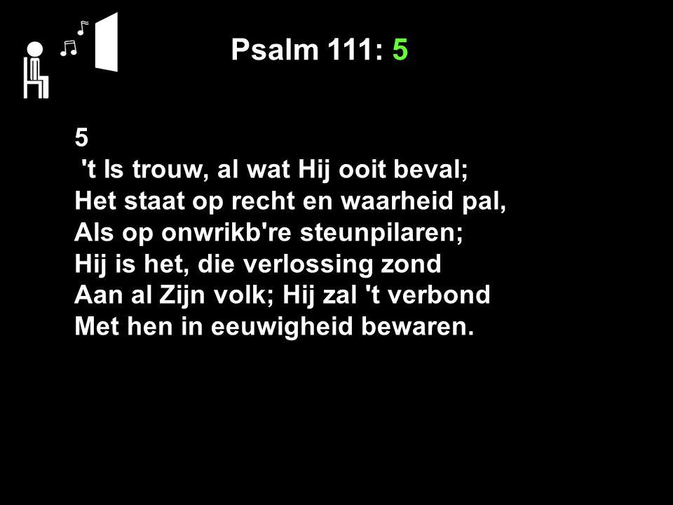 Psalm 111: 5 5 t Is trouw, al wat Hij ooit beval; Het staat op recht en waarheid pal, Als op onwrikb re steunpilaren; Hij is het, die verlossing zond Aan al Zijn volk; Hij zal t verbond Met hen in eeuwigheid bewaren.