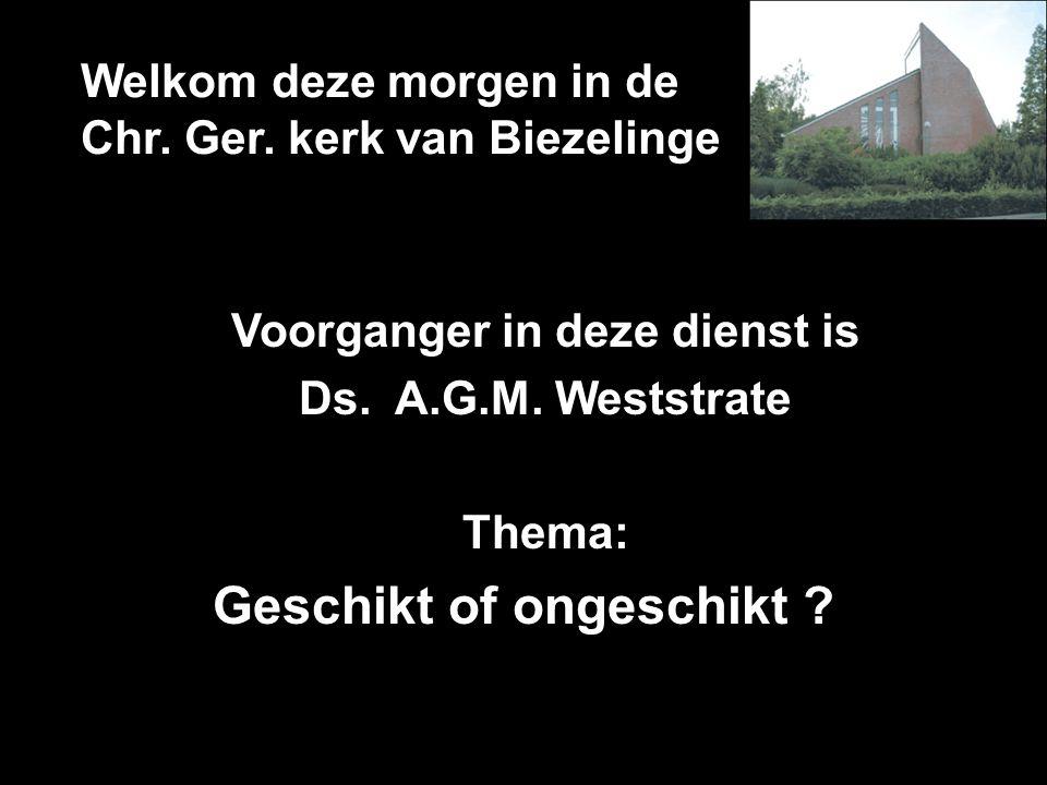 Welkom deze morgen in de Chr. Ger. kerk van Biezelinge Voorganger in deze dienst is Ds. A.G.M. Weststrate Thema: Geschikt of ongeschikt ?