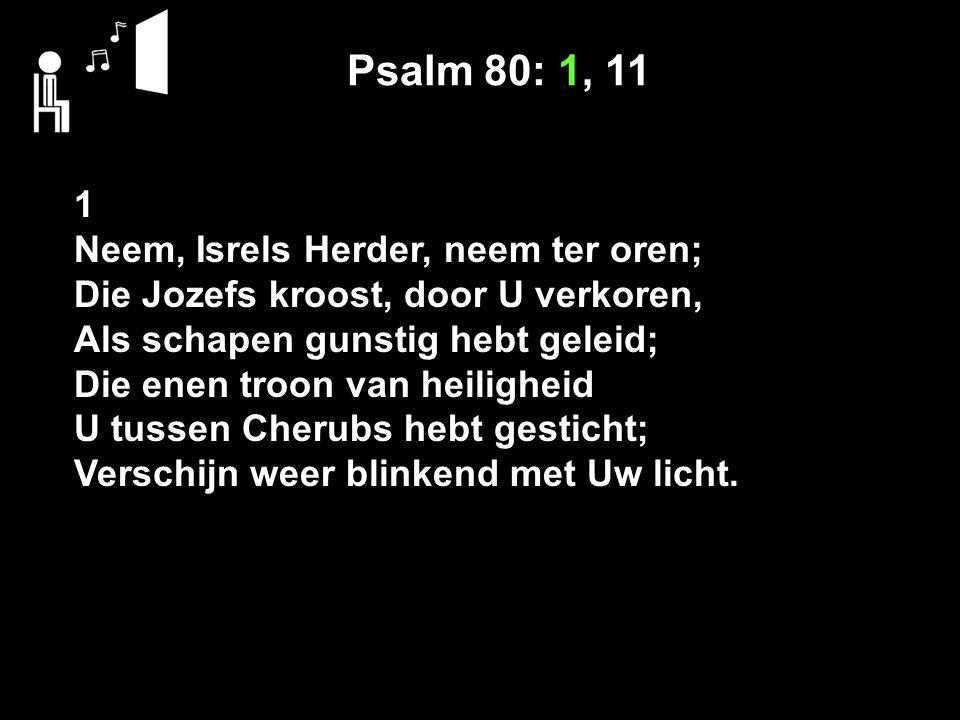 Psalm 80: 1, 11 1 Neem, Isrels Herder, neem ter oren; Die Jozefs kroost, door U verkoren, Als schapen gunstig hebt geleid; Die enen troon van heilighe