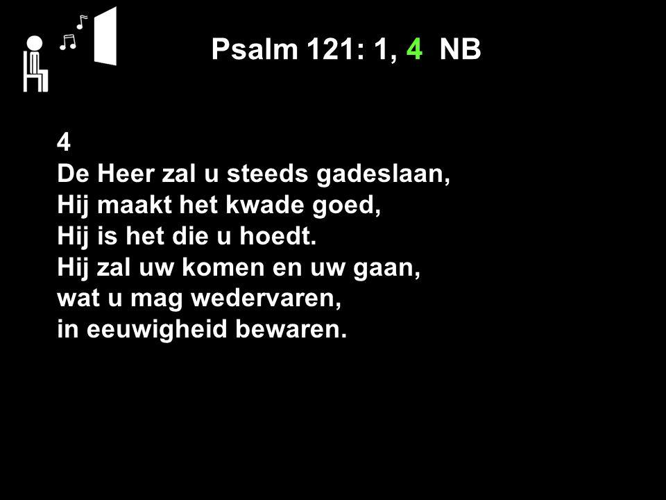 Psalm 121: 1, 4 NB 4 De Heer zal u steeds gadeslaan, Hij maakt het kwade goed, Hij is het die u hoedt. Hij zal uw komen en uw gaan, wat u mag wedervar