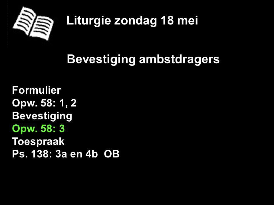 Liturgie zondag 18 mei Bevestiging ambstdragers Formulier Opw. 58: 1, 2 Bevestiging Opw. 58: 3 Toespraak Ps. 138: 3a en 4b OB