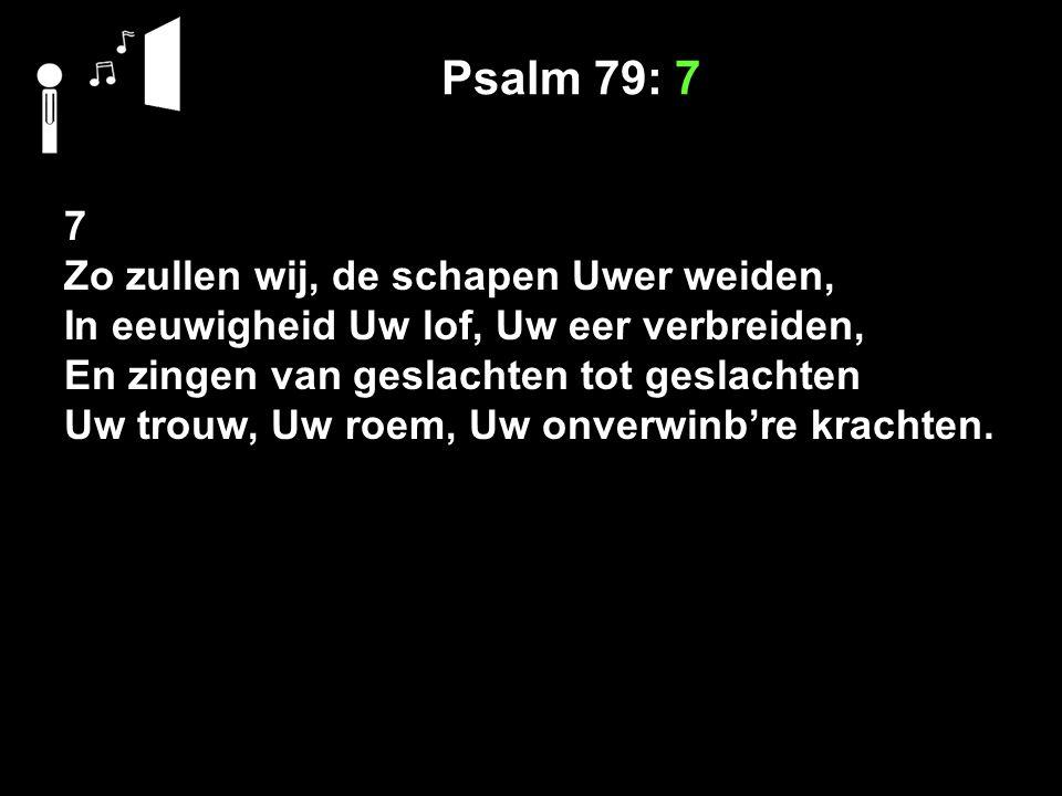 Psalm 79: 7 7 Zo zullen wij, de schapen Uwer weiden, In eeuwigheid Uw lof, Uw eer verbreiden, En zingen van geslachten tot geslachten Uw trouw, Uw roe
