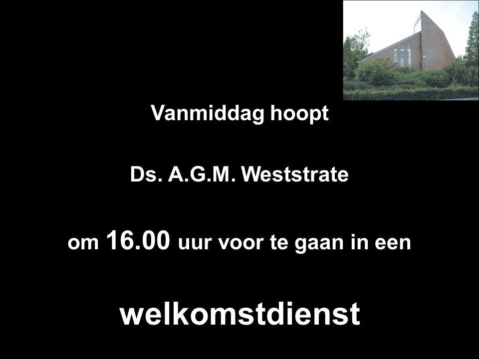 Vanmiddag hoopt Ds. A.G.M. Weststrate om 16.00 uur voor te gaan in een welkomstdienst