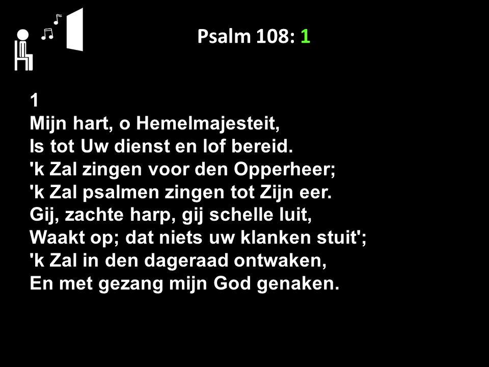 Psalm 108: 1 1 Mijn hart, o Hemelmajesteit, Is tot Uw dienst en lof bereid. 'k Zal zingen voor den Opperheer; 'k Zal psalmen zingen tot Zijn eer. Gij,