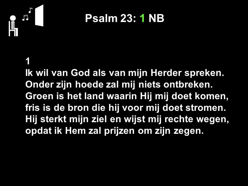 Psalm 23: 1 NB 1 Ik wil van God als van mijn Herder spreken. Onder zijn hoede zal mij niets ontbreken. Groen is het land waarin Hij mij doet komen, fr