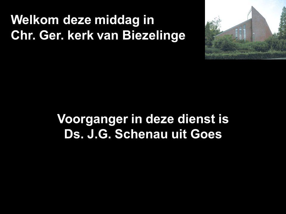Welkom deze middag in Chr. Ger. kerk van Biezelinge Voorganger in deze dienst is Ds. J.G. Schenau uit Goes