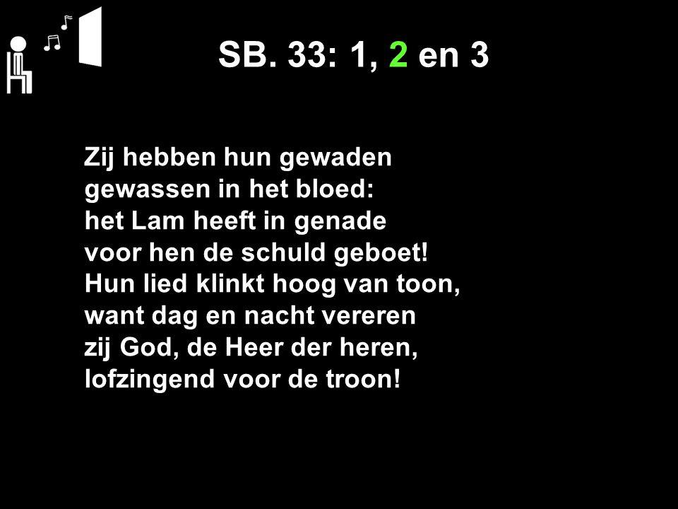 SB. 33: 1, 2 en 3 Zij hebben hun gewaden gewassen in het bloed: het Lam heeft in genade voor hen de schuld geboet! Hun lied klinkt hoog van toon, want