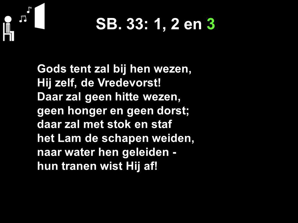 SB. 33: 1, 2 en 3 Gods tent zal bij hen wezen, Hij zelf, de Vredevorst! Daar zal geen hitte wezen, geen honger en geen dorst; daar zal met stok en sta