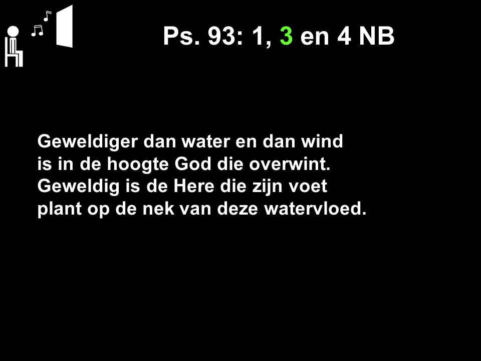 Ps.93: 1, 3 en 4 NB Geweldiger dan water en dan wind is in de hoogte God die overwint.