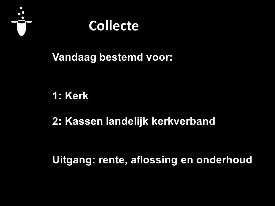 Collecte Vandaag bestemd voor: 1: Kerk 2: Kassen landelijk kerkverband Uitgang: rente, aflossing en onderhoud