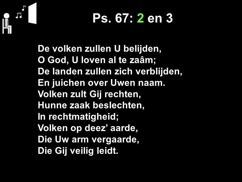 Ps. 67: 2 en 3 De volken zullen U belijden, O God, U loven al te zaâm; De landen zullen zich verblijden, En juichen over Uwen naam. Volken zult Gij re