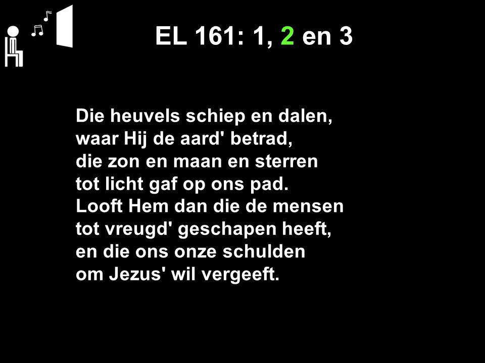 EL 161: 1, 2 en 3 Die heuvels schiep en dalen, waar Hij de aard' betrad, die zon en maan en sterren tot licht gaf op ons pad. Looft Hem dan die de men