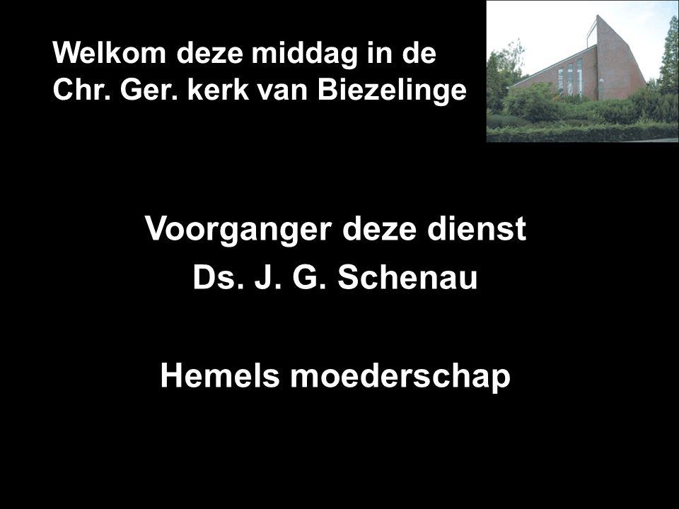 Welkom deze middag in de Chr. Ger. kerk van Biezelinge Voorganger deze dienst Ds. J. G. Schenau Hemels moederschap