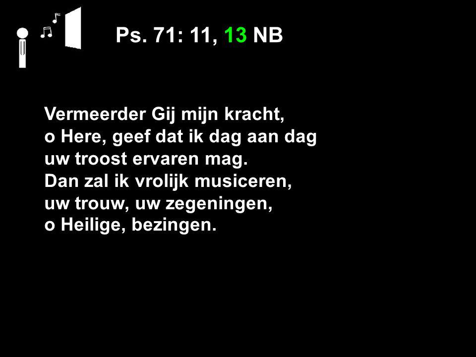 Ps. 71: 11, 13 NB Vermeerder Gij mijn kracht, o Here, geef dat ik dag aan dag uw troost ervaren mag. Dan zal ik vrolijk musiceren, uw trouw, uw zegeni