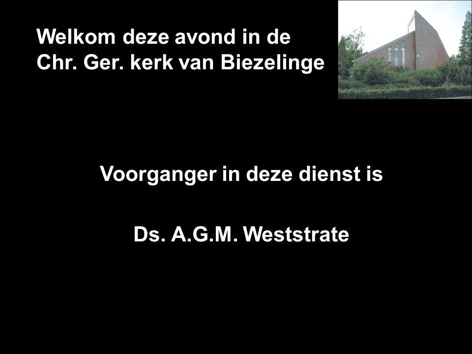 Welkom deze avond in de Chr. Ger. kerk van Biezelinge Voorganger in deze dienst is Ds. A.G.M. Weststrate