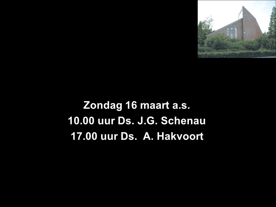 Zondag 16 maart a.s. 10.00 uur Ds. J.G. Schenau 17.00 uur Ds. A. Hakvoort
