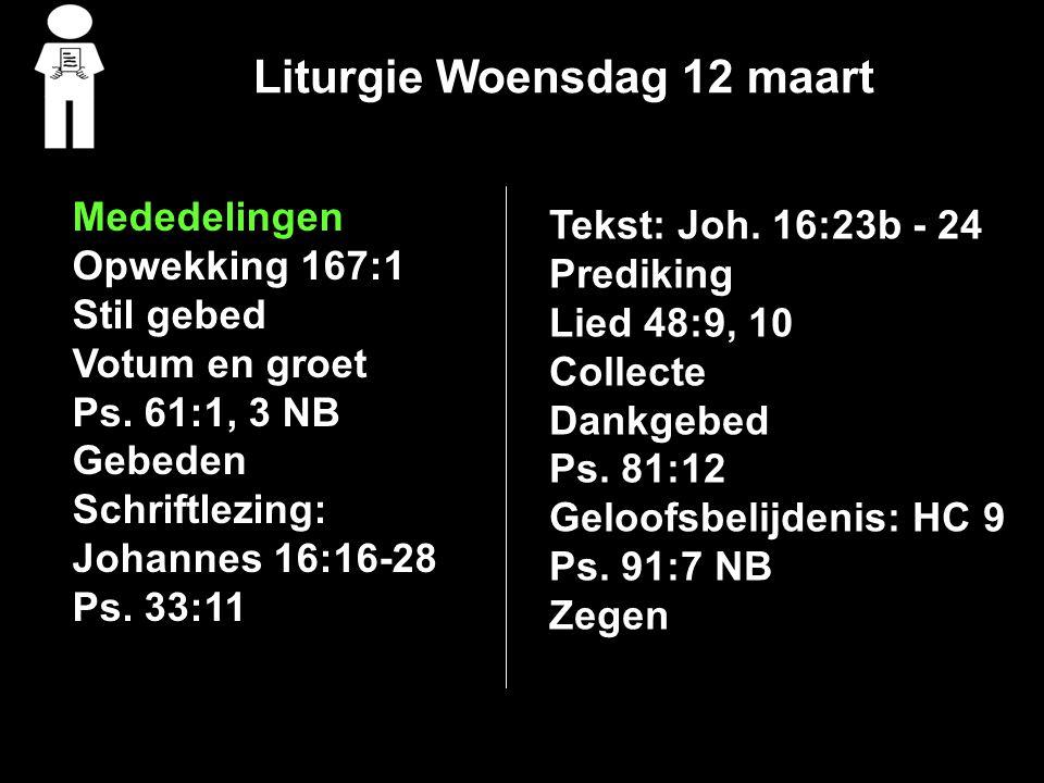 Liturgie Woensdag 12 maart Mededelingen Opwekking 167:1 Stil gebed Votum en groet Ps. 61:1, 3 NB Gebeden Schriftlezing: Johannes 16:16-28 Ps. 33:11 Te
