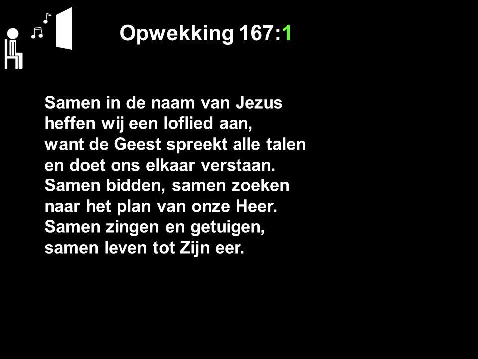 Opwekking 167:1 Samen in de naam van Jezus heffen wij een loflied aan, want de Geest spreekt alle talen en doet ons elkaar verstaan. Samen bidden, sam