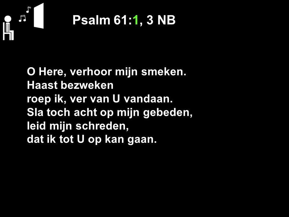 Psalm 61:1, 3 NB O Here, verhoor mijn smeken. Haast bezweken roep ik, ver van U vandaan. Sla toch acht op mijn gebeden, leid mijn schreden, dat ik tot