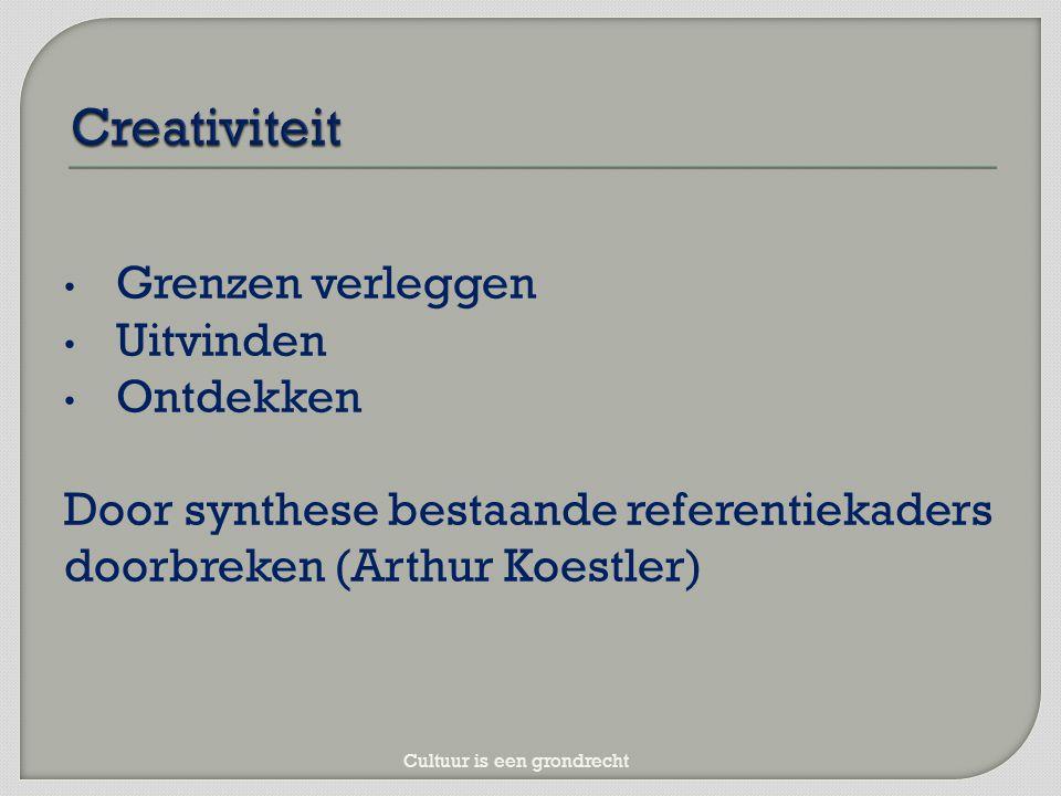 Grenzen verleggen Uitvinden Ontdekken Door synthese bestaande referentiekaders doorbreken (Arthur Koestler) Cultuur is een grondrecht