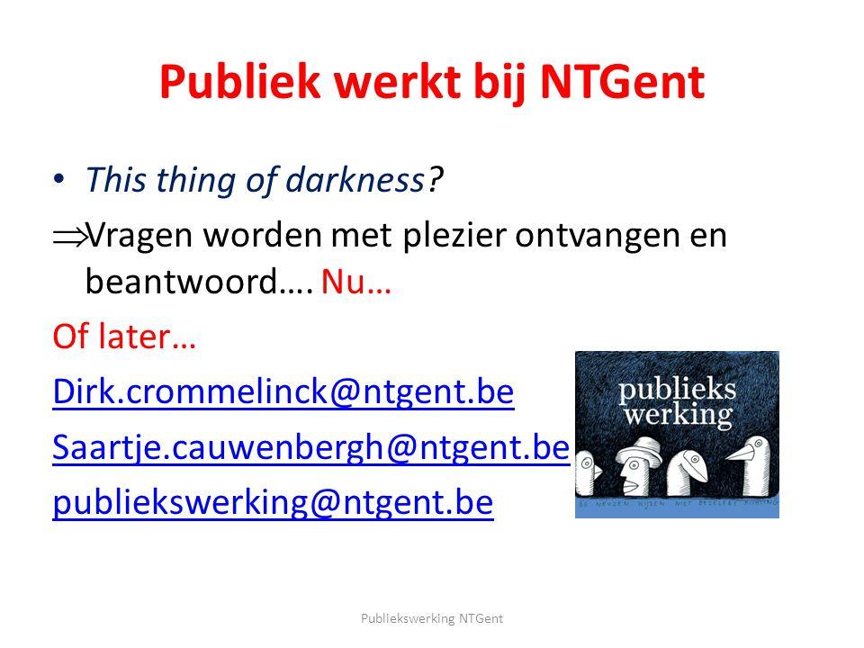 Publiek werkt bij NTGent This thing of darkness?  Vragen worden met plezier ontvangen en beantwoord…. Nu… Of later… Dirk.crommelinck@ntgent.be Saartj
