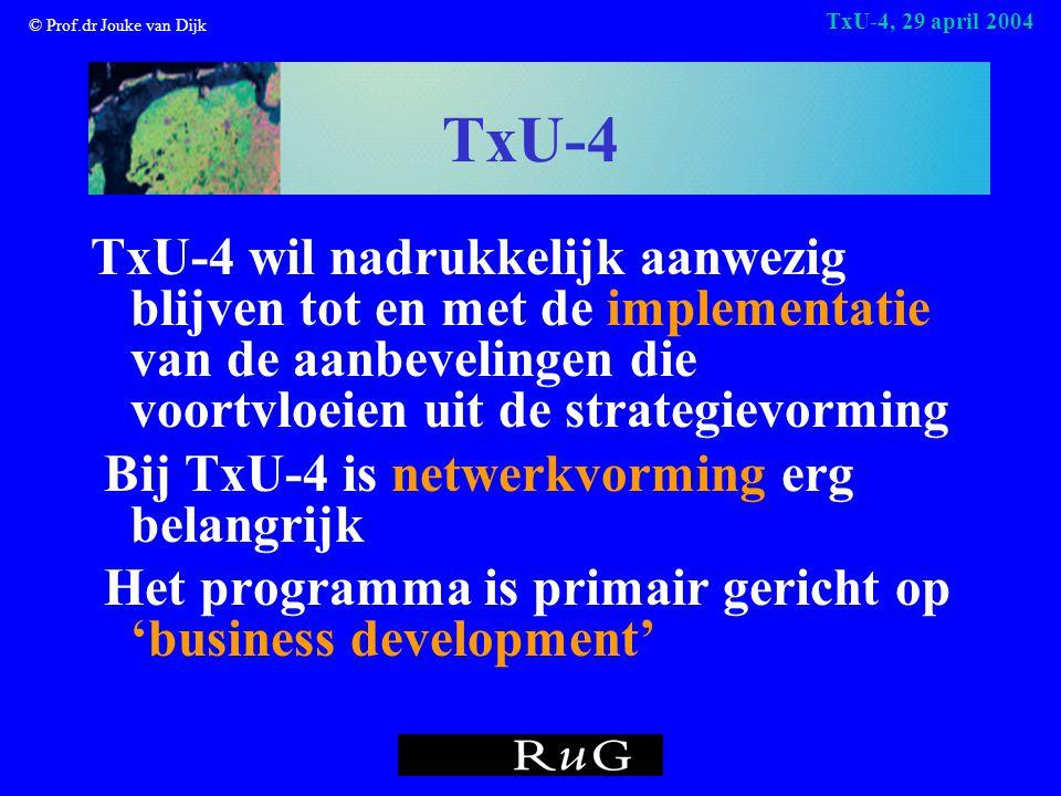 © Prof.dr Jouke van Dijk TxU-4, 29 april 2004 TxU-4 TxU-4 wil nadrukkelijk aanwezig blijven tot en met de implementatie van de aanbevelingen die voortvloeien uit de strategievorming Bij TxU-4 is netwerkvorming erg belangrijk Het programma is primair gericht op 'business development'