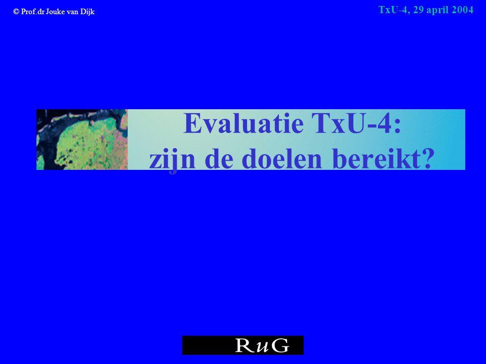 © Prof.dr Jouke van Dijk TxU-4, 29 april 2004 Evaluatie TxU-4: zijn de doelen bereikt?