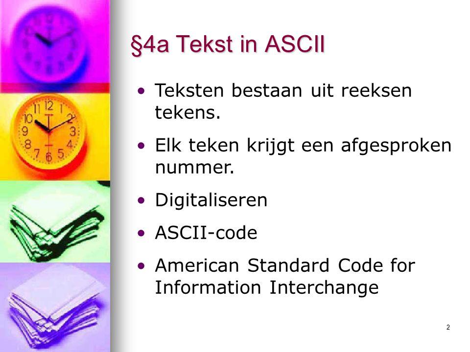 2 §4a Tekst in ASCII Teksten bestaan uit reeksen tekens. Elk teken krijgt een afgesproken nummer. Digitaliseren ASCII-code American Standard Code for