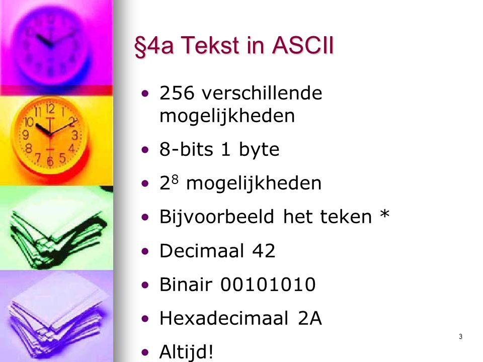 3 §4a Tekst in ASCII 256 verschillende mogelijkheden 8-bits 1 byte 2 8 mogelijkheden Bijvoorbeeld het teken * Decimaal 42 Binair 00101010 Hexadecimaal