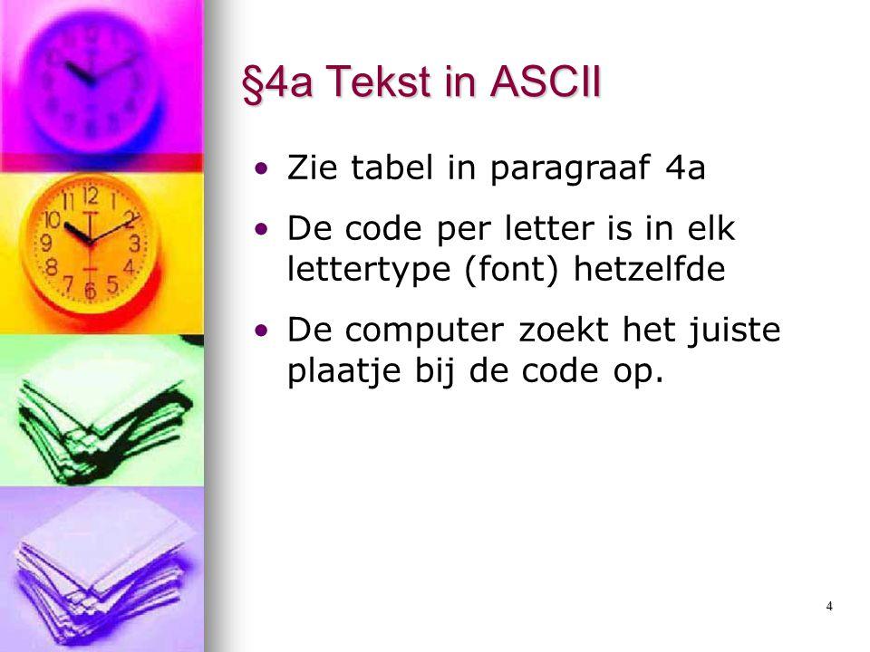 4 §4a Tekst in ASCII Zie tabel in paragraaf 4a De code per letter is in elk lettertype (font) hetzelfde De computer zoekt het juiste plaatje bij de co