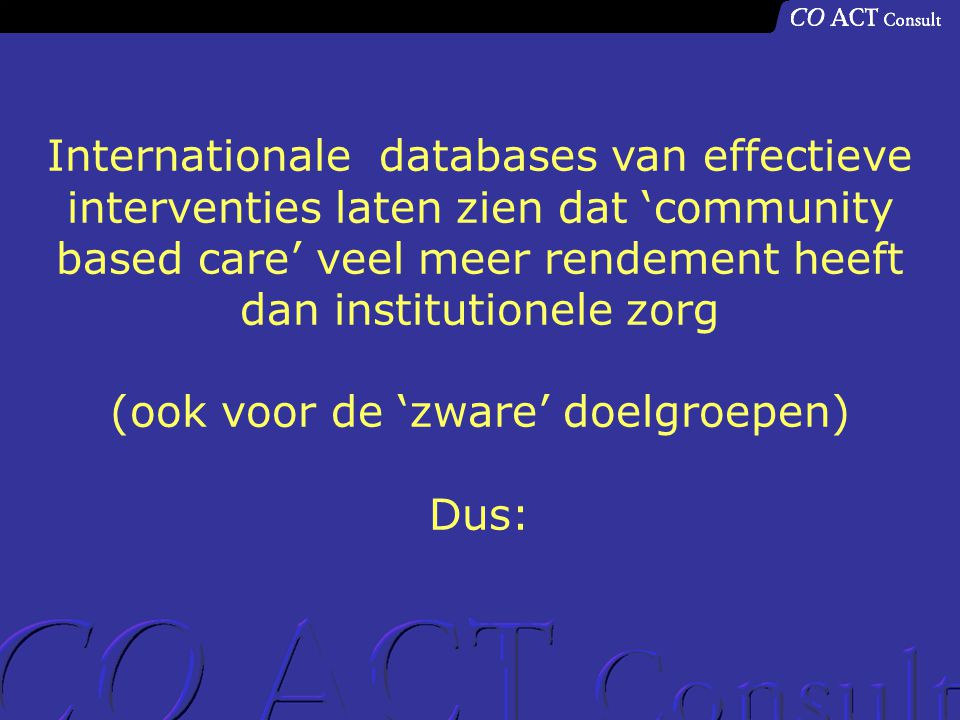 Internationale databases van effectieve interventies laten zien dat 'community based care' veel meer rendement heeft dan institutionele zorg (ook voor de 'zware' doelgroepen) Dus: