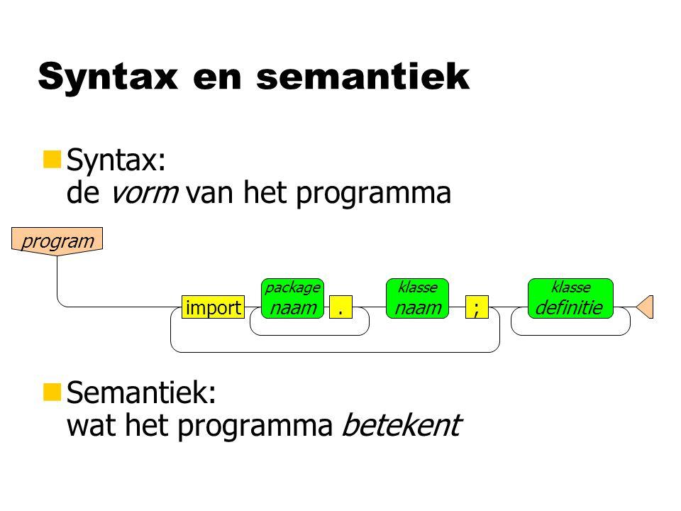 Syntax en semantiek nSyntax: de vorm van het programma nSemantiek: wat het programma betekent program import package naam.