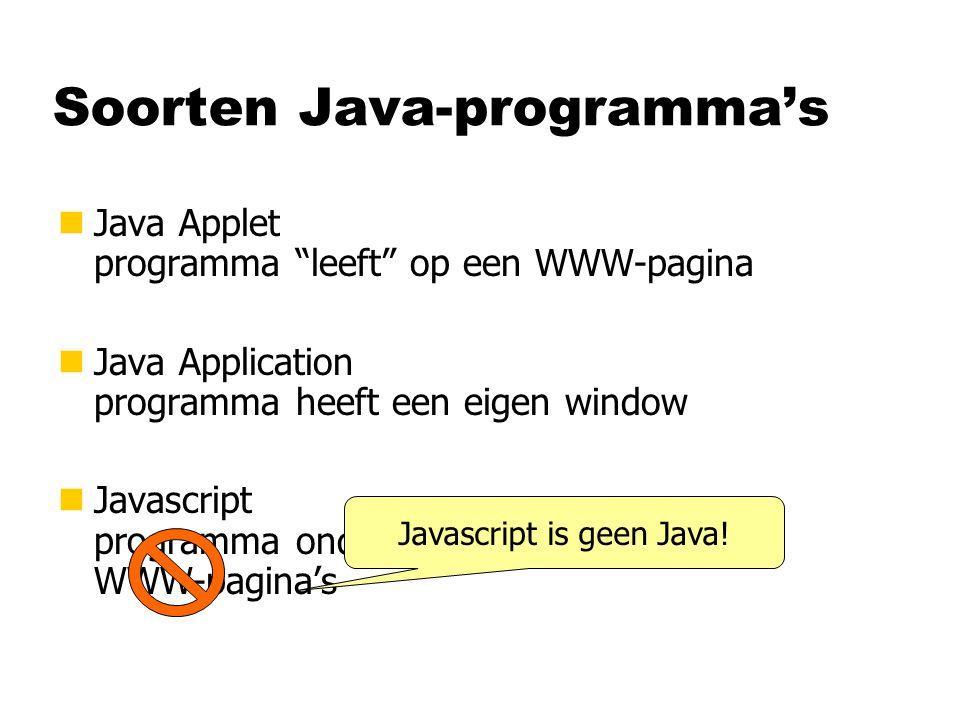 Soorten Java-programma's nJava Applet programma leeft op een WWW-pagina nJava Application programma heeft een eigen window nJavascript programma ondersteunt opbouw van WWW-pagina's Javascript is geen Java!