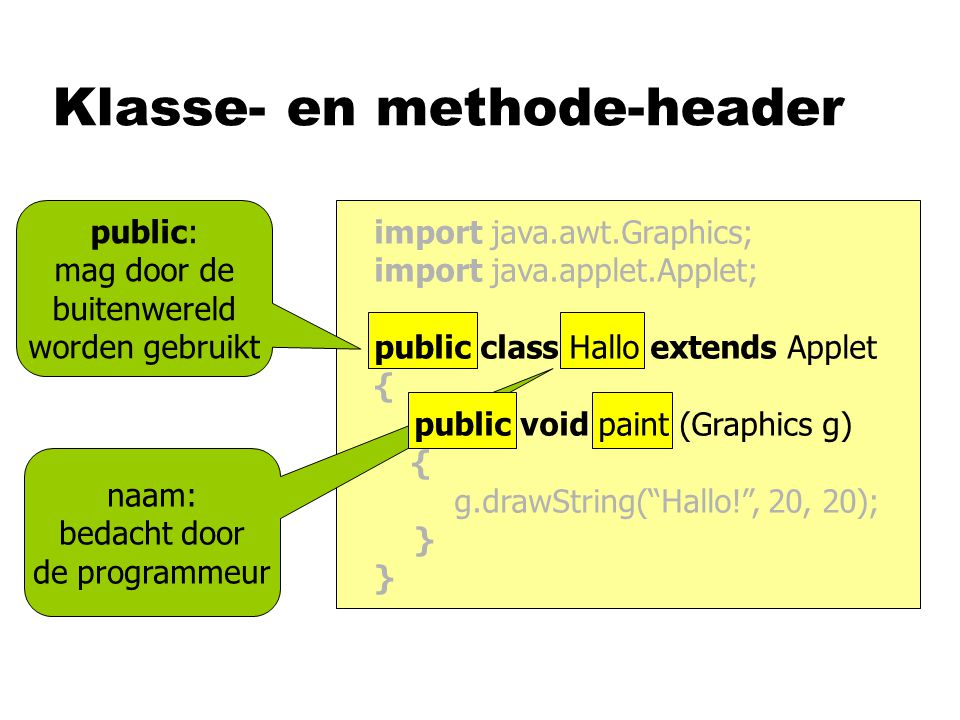 Klasse- en methode-header public: mag door de buitenwereld worden gebruikt naam: bedacht door de programmeur import java.awt.Graphics; import java.applet.Applet; public class Hallo extends Applet { public void paint (Graphics g) { g.drawString( Hallo! , 20, 20); }